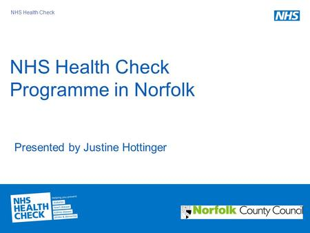 NHS Health Check NHS Health Check Programme in Norfolk Presented by Justine Hottinger.
