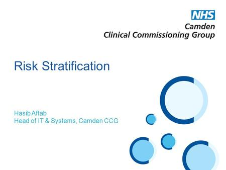 Hasib Aftab Head of IT & Systems, Camden CCG Risk Stratification.