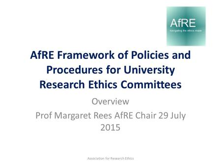 AfRE Framework of Policies and Procedures for University Research Ethics Committees Overview Prof Margaret Rees AfRE Chair 29 July 2015 Association for.