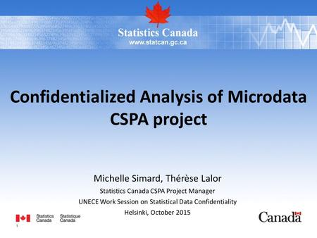 Michelle Simard, Thérèse Lalor Statistics Canada CSPA Project Manager UNECE Work Session on Statistical Data Confidentiality Helsinki, October 2015 Confidentialized.