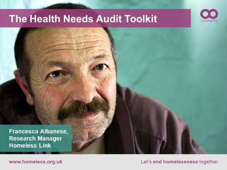 The Health Needs Audit Toolkit www.homeless.org.ukLet's end homelessness together Francesca Albanese, Research Manager Homeless Link.