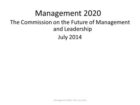 Management 2020 The Commission on the Future of Management and Leadership July 2014 Management 2020, CMI, July 2014.