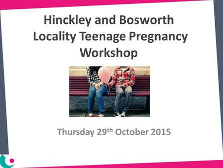 Hinckley and Bosworth Locality Teenage Pregnancy Workshop Thursday 29 th October 2015.