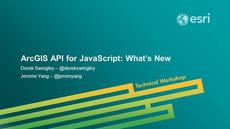 Esri UC 2014 | Technical Workshop | ArcGIS API for JavaScript: What's New Derek Swingley Jerome Yang