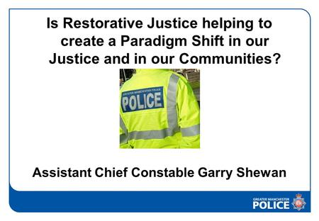 Is Restorative Justice helping to create a Paradigm Shift in our Justice and in our Communities? Assistant Chief Constable Garry Shewan.