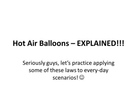 Hot Air Balloons – EXPLAINED!!! Seriously guys, let's practice applying some of these laws to every-day scenarios!