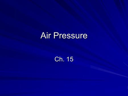 Air Pressure Ch. 15. Air Pressure Review Air has mass. Air takes up space. Air has density. Air pressure is the weight of a column of air pressing down.