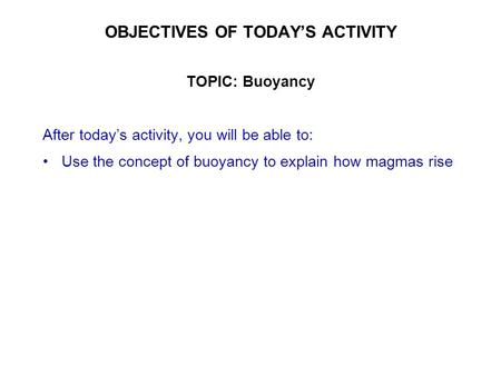 OBJECTIVES OF TODAY'S ACTIVITY TOPIC: Buoyancy After today's activity, you will be able to: Use the concept of buoyancy to explain how magmas rise.