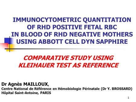 1 IMMUNOCYTOMETRIC QUANTITATION OF RHD POSITIVE FETAL RBC IN BLOOD OF RHD NEGATIVE MOTHERS USING ABBOTT CELL DYN SAPPHIRE COMPARATIVE STUDY USING KLEIHAUER.