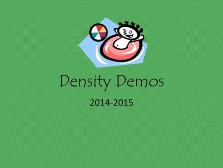 Density Demos 2014-2015. Density Objective: Observe that density is a physical property of matter by predicting behaviors of substances.