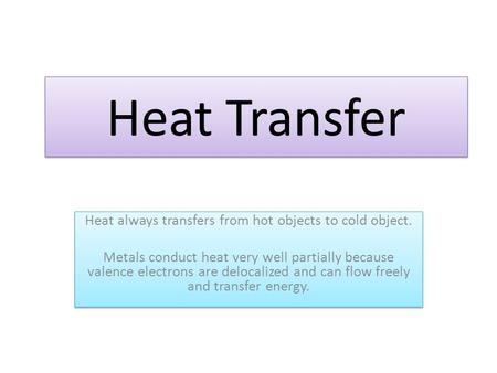 Heat Transfer Heat always transfers from hot objects to cold object. Metals conduct heat very well partially because valence electrons are delocalized.