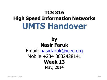TCS 316 High Speed Information Networks UMTS Handover by Nasir Faruk Email: nasirfaruk@ieee.org Mobile +234 8032428141 Week 13 May, 2014 25/04/2017 16:14:46.
