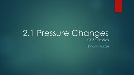 2.1 Pressure Changes GCSE Physics BY AYAAN JOHN. What is Pressure?  Pressure is a force applied on a surface, per unit area.  Pressure causes molecules.