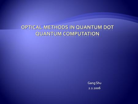 Gang Shu 2.2.2006.  Basic concepts  QC with Optical Driven Excitens  Spin-based QDQC with Optical Methods  Conclusions.
