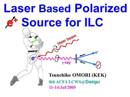 Laser Based Polarized e + e + Source for ILC 8th ACFA Daegu 11-14/Jul/2005 Tsunehiko OMORI (KEK)