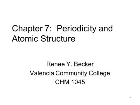 1 Chapter 7: Periodicity and Atomic Structure Renee Y. Becker Valencia Community College CHM 1045.