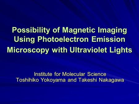 Institute for Molecular Science Toshihiko Yokoyama and Takeshi Nakagawa Possibility of Magnetic Imaging Using Photoelectron Emission Microscopy with Ultraviolet.