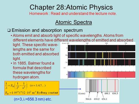 Chapter 28:Atomic Physics Atomic Spectra Homework : Read and understand the lecture note.  Emission and absorption spectrum Atoms emit and absorb light.