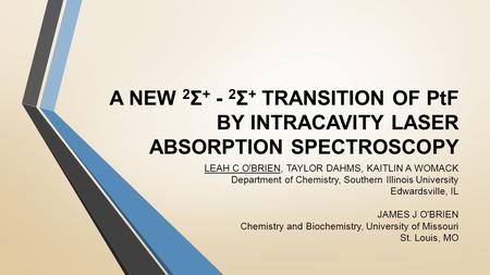 A NEW 2 Σ + - 2 Σ + TRANSITION OF PtF BY INTRACAVITY LASER ABSORPTION SPECTROSCOPY LEAH C O'BRIEN, TAYLOR DAHMS, KAITLIN A WOMACK Department of Chemistry,