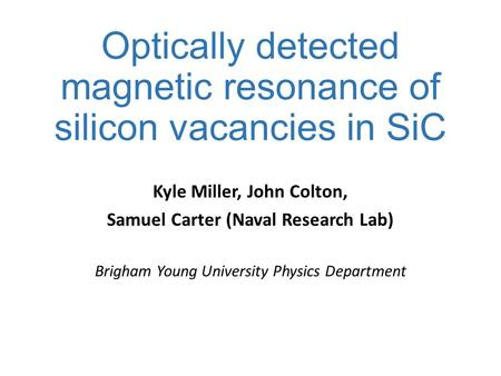 Optically detected magnetic resonance of silicon vacancies in SiC Kyle Miller, John Colton, Samuel Carter (Naval Research Lab) Brigham Young University.