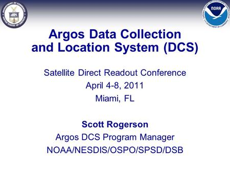 Argos Data Collection and Location System (DCS) Satellite Direct Readout Conference April 4-8, 2011 Miami, FL Scott Rogerson Argos DCS Program Manager.