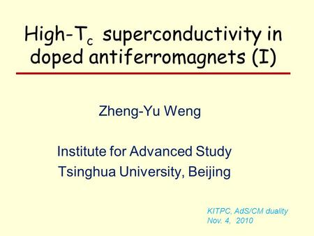 Zheng-Yu Weng Institute for Advanced Study Tsinghua University, Beijing KITPC, AdS/CM duality Nov. 4, 2010 High-T c superconductivity in doped antiferromagnets.