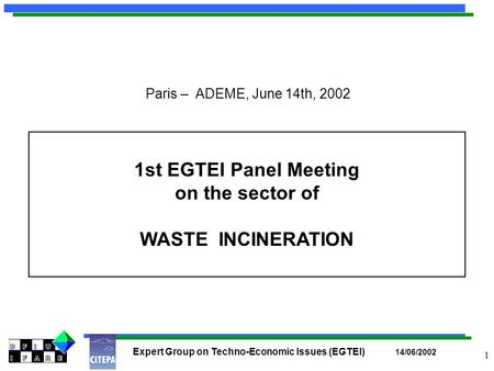 Expert Group on Techno-Economic Issues (EGTEI) 14/06/2002 1 1st EGTEI Panel Meeting on the sector of WASTE INCINERATION Paris – ADEME, June 14th, 2002.