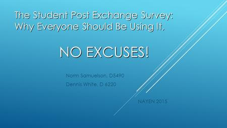 The Student Post Exchange Survey: Why Everyone Should Be Using It, NO EXCUSES! Norm Samuelson, D5490 Dennis White, D 6220 NAYEN 2015.