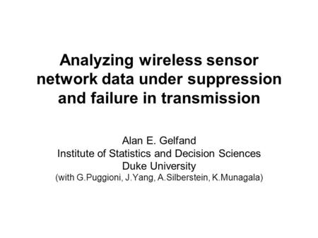 Analyzing wireless sensor network data under suppression and failure in transmission Alan E. Gelfand Institute of Statistics and Decision Sciences Duke.