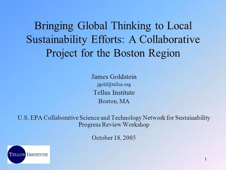 1 Bringing Global Thinking to Local Sustainability Efforts: A Collaborative Project for the Boston Region James Goldstein Tellus Institute.