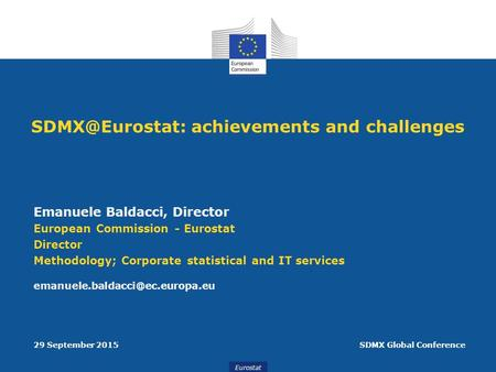 Eurostat achievements and challenges Emanuele Baldacci, Director European Commission - Eurostat Director Methodology; Corporate statistical.