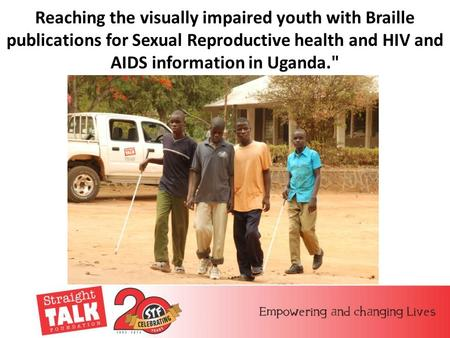 Reaching the visually impaired youth with Braille publications for Sexual Reproductive health and HIV and AIDS information in Uganda.