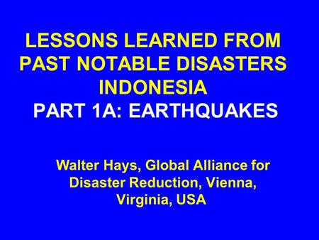 LESSONS LEARNED FROM PAST NOTABLE DISASTERS INDONESIA PART 1A: EARTHQUAKES Walter Hays, Global Alliance for Disaster Reduction, Vienna, Virginia, USA.