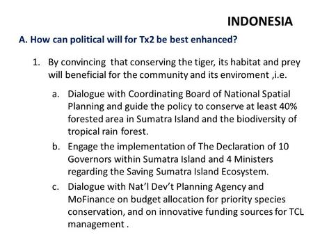 A. How can political will for Tx2 be best enhanced? INDONESIA 1.By convincing that conserving the tiger, its habitat and prey will beneficial for the community.