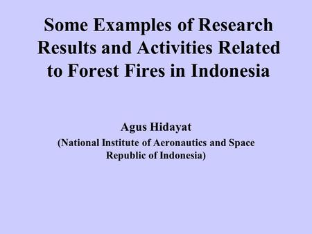 Some Examples of Research Results and Activities Related to Forest Fires in Indonesia Agus Hidayat (National Institute of Aeronautics and Space Republic.
