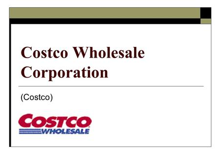 Costco Wholesale Corporation (Costco). Company Overview Industry: Discount Retailers Target Market: Small business owners & 100k earners 417 Warehouse.