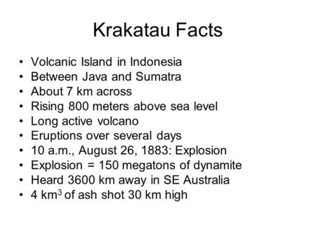 Krakatau Facts Volcanic Island in Indonesia Between Java and Sumatra About 7 km across Rising 800 meters above sea level Long active volcano Eruptions.