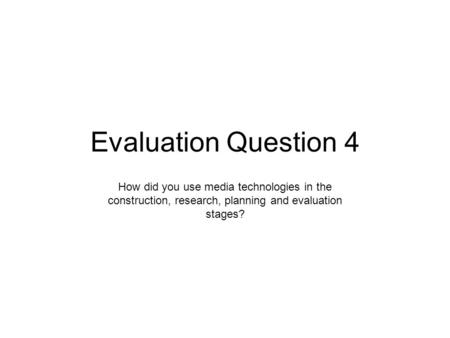Evaluation Question 4 How did you use media technologies in the construction, research, planning and evaluation stages?