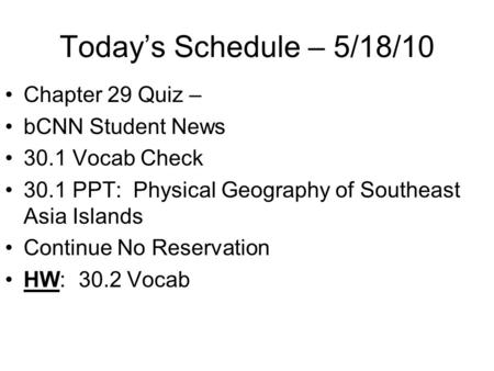 Today's Schedule – 5/18/10 Chapter 29 Quiz – bCNN Student News 30.1 Vocab Check 30.1 PPT: Physical Geography of Southeast Asia Islands Continue No Reservation.