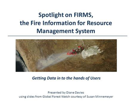 Spotlight on FIRMS, the Fire Information for Resource Management System Getting Data in to the hands of Users Presented by Diane Davies using slides from.