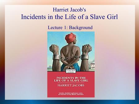 Harriet Jacob's Incidents in the Life of a Slave Girl Lecture 1: Background.