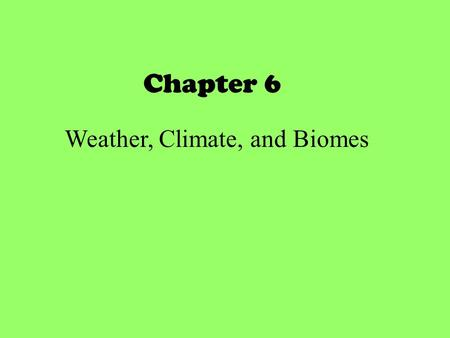 Chapter 6 Weather, Climate, and Biomes. Driving Question What's the difference between weather and climate? Physical properties of the troposphere of.