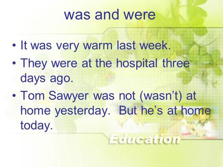 Was and were It was very warm last week. They were at the hospital three days ago. Tom Sawyer was not (wasn't) at home yesterday. But he's at home today.