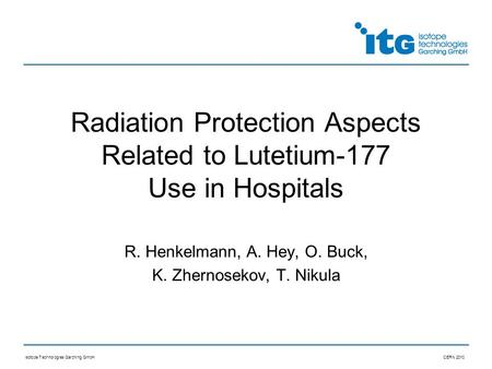 Isotope Technologies Garching GmbHCERN 2010 Radiation Protection Aspects Related to Lutetium-177 Use in Hospitals R. Henkelmann, A. Hey, O. Buck, K. Zhernosekov,