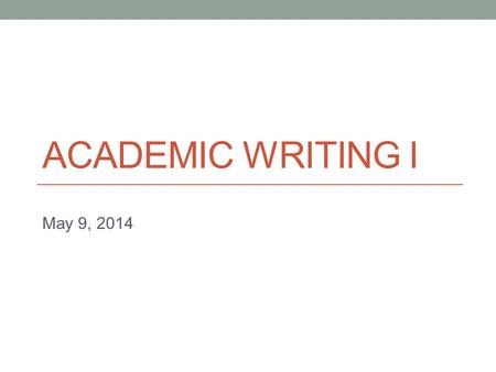 ACADEMIC WRITING I May 9, 2014. Announcement Assignment 3 final draft deadline changed, again New deadline: Sunday May 11 (11:59 pm)