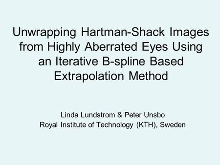 Unwrapping Hartman-Shack Images from Highly Aberrated Eyes Using an Iterative B-spline Based Extrapolation Method Linda Lundstrom & Peter Unsbo Royal Institute.