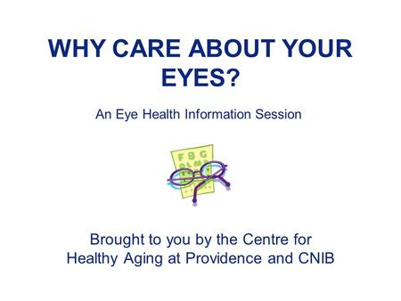 WHY CARE ABOUT YOUR EYES? Brought to you by the Centre for Healthy Aging at Providence and CNIB An Eye Health Information Session.