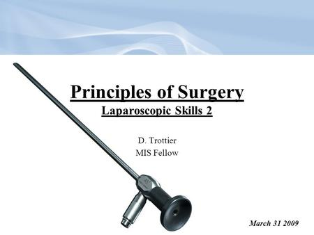 Principles of Surgery Laparoscopic Skills 2 D. Trottier MIS Fellow March 31 2009.