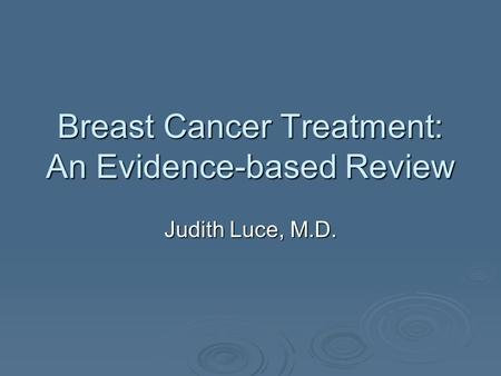 Breast Cancer Treatment: An Evidence-based Review Judith Luce, M.D.