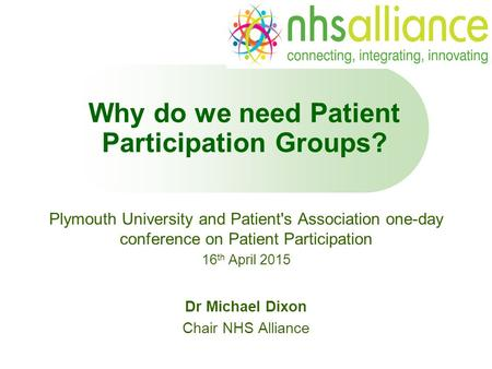 Why do we need Patient Participation Groups? Plymouth University and Patient's Association one-day conference on Patient Participation 16 th April 2015.